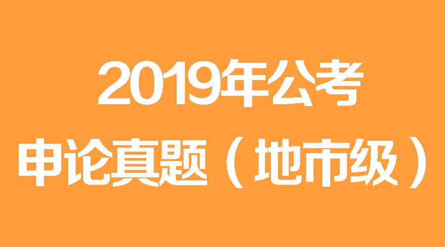 2019年国家公务员考试申论真题(地市级)